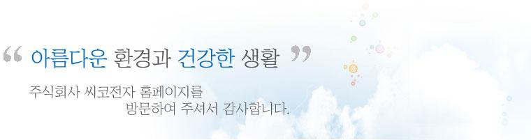 아름다운 환경과 건강한 생활 주식회사 씨코전자 홈페이지를 방문하여 주셔서 감사합니다.